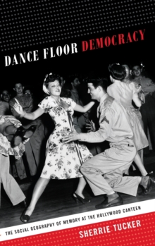Dance Floor Democracy : The Social Geography of Memory at the Hollywood Canteen, Hardback Book