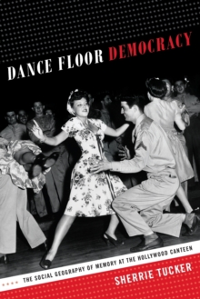 Dance Floor Democracy : The Social Geography of Memory at the Hollywood Canteen, Paperback / softback Book