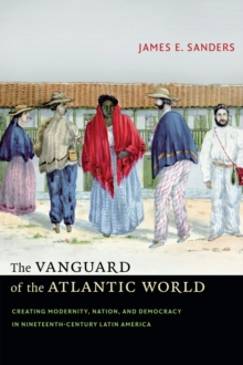 The Vanguard of the Atlantic World : Creating Modernity, Nation, and Democracy in Nineteenth-Century Latin America, Hardback Book