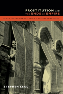 Prostitution and the Ends of Empire : Scale, Governmentalities, and Interwar India, Paperback / softback Book