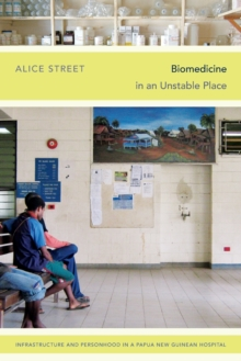 Biomedicine in an Unstable Place : Infrastructure and Personhood in a Papua New Guinean Hospital, Paperback / softback Book