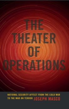 The Theater of Operations : National Security Affect from the Cold War to the War on Terror, Hardback Book