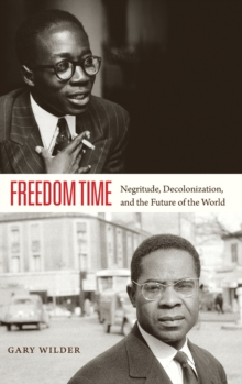 Freedom Time : Negritude, Decolonization, and the Future of the World, Hardback Book