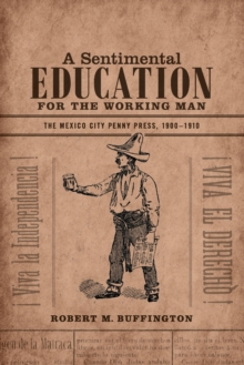 A Sentimental Education for the Working Man : The Mexico City Penny Press, 1900-1910, Paperback / softback Book