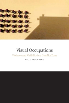 Visual Occupations : Violence and Visibility in a Conflict Zone, Paperback / softback Book