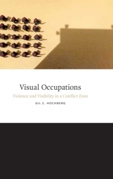 Visual Occupations : Violence and Visibility in a Conflict Zone, Hardback Book