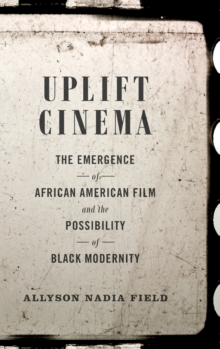 Uplift Cinema : The Emergence of African American Film and the Possibility of Black Modernity, Hardback Book