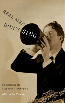 Real Men Don't Sing : Crooning in American Culture, Hardback Book