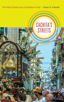 Cachita's Streets : The Virgin of Charity, Race, and Revolution in Cuba, Hardback Book