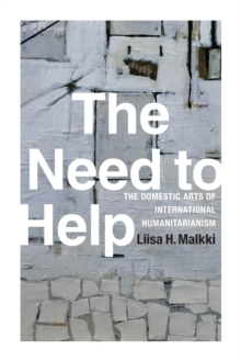 The Need to Help : The Domestic Arts of International Humanitarianism, Paperback / softback Book