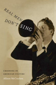 Real Men Don't Sing : Crooning in American Culture, Paperback / softback Book