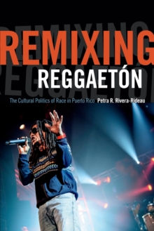 Remixing Reggaeton : The Cultural Politics of Race in Puerto Rico, Paperback / softback Book