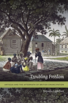 Troubling Freedom : Antigua and the Aftermath of British Emancipation, Paperback Book