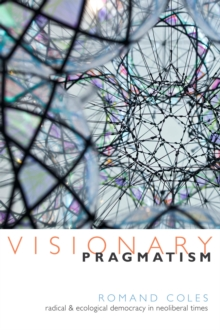 Visionary Pragmatism : Radical and Ecological Democracy in Neoliberal Times, Paperback / softback Book