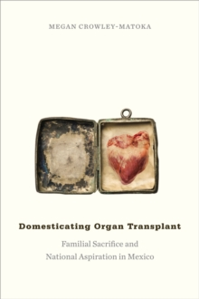 Domesticating Organ Transplant : Familial Sacrifice and National Aspiration in Mexico, Paperback / softback Book