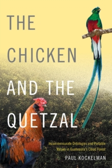 The Chicken and the Quetzal : Incommensurate Ontologies and Portable Values in Guatemala's Cloud Forest, Paperback Book