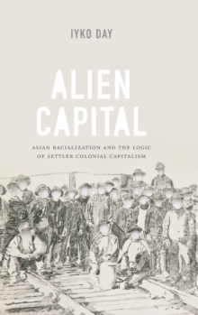 Alien Capital : Asian Racialization and the Logic of Settler Colonial Capitalism, Hardback Book