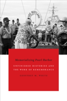 Memorializing Pearl Harbor : Unfinished Histories and the Work of Remembrance, Paperback / softback Book