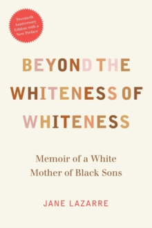 Beyond the Whiteness of Whiteness : Memoir of a White Mother of Black Sons, Paperback / softback Book