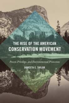 The Rise of the American Conservation Movement : Power, Privilege, and Environmental Protection, Paperback / softback Book