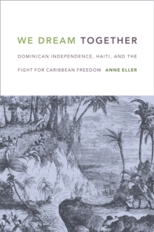 We Dream Together : Dominican Independence, Haiti, and the Fight for Caribbean Freedom, Paperback / softback Book
