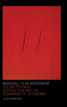 Marshall Plan Modernism : Italian Postwar Abstraction and the Beginnings of Autonomia, Hardback Book