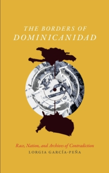 The Borders of Dominicanidad : Race, Nation, and Archives of Contradiction, Hardback Book