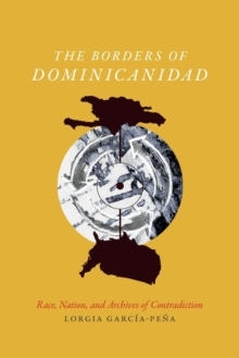 The Borders of Dominicanidad : Race, Nation, and Archives of Contradiction, Paperback Book