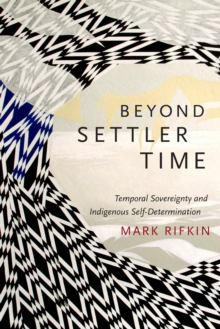 Beyond Settler Time : Temporal Sovereignty and Indigenous Self-Determination, Hardback Book