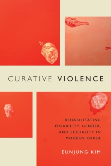 Curative Violence : Rehabilitating Disability, Gender, and Sexuality in Modern Korea, Paperback / softback Book