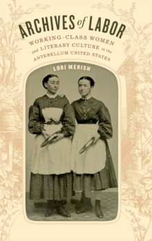 Archives of Labor : Working-Class Women and Literary Culture in the Antebellum United States, Hardback Book