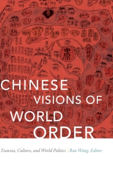 Chinese Visions of World Order : Tianxia, Culture, and World Politics, Hardback Book