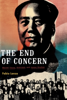 The End of Concern : Maoist China, Activism, and Asian Studies, Paperback / softback Book