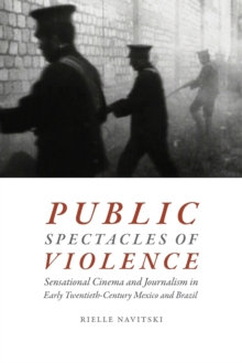 Public Spectacles of Violence : Sensational Cinema and Journalism in Early Twentieth-Century Mexico and Brazil, Paperback / softback Book