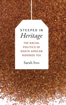 Steeped in Heritage : The Racial Politics of South African Rooibos Tea, Hardback Book