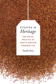 Steeped in Heritage : The Racial Politics of South African Rooibos Tea, Paperback / softback Book