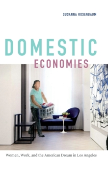 Domestic Economies : Women, Work, and the American Dream in Los Angeles, Hardback Book