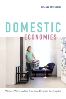 Domestic Economies : Women, Work, and the American Dream in Los Angeles, Paperback / softback Book