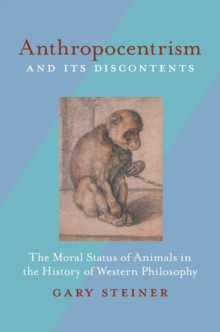 Anthropocentrism and Its Discontents : The Moral Status of Animals in the History of Western Philosophy, Paperback / softback Book
