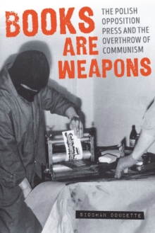 Books are Weapons : The Polish Opposition Press and the Overthrow of Communism, Paperback / softback Book
