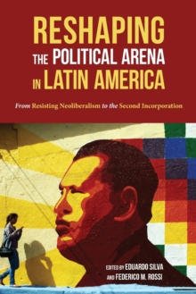Reshaping the Political Arena in Latin America : From Resisting Neoliberalism to the Second Incorporation, Paperback / softback Book