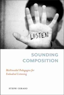 Sounding Composition : Multimodal Pedagogies for Embodied Listening, Paperback / softback Book