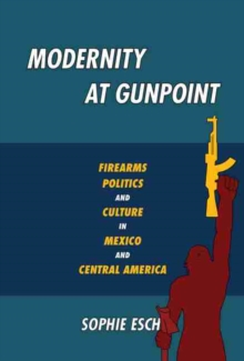 Modernity at Gunpoint : Firearms, Politics, and Culture in Mexico and Central America, Paperback / softback Book