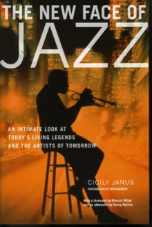 The New Face of Jazz : An Intimate Look at Today's Living Legends and the Artists of Tomorrow, Paperback Book