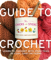 The Chicks with Sticks Guide to Crochet : Learn to Crochet with More Than 30 Cool, Easy Patterns, Paperback Book