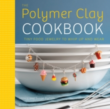 The Polymer Clay Cookbook : Tiny Food Jewelry to Whip Up and Wear, Paperback Book