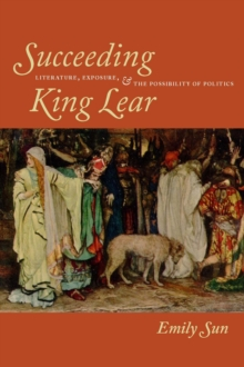 Succeeding King Lear : Literature, Exposure, and the Possibility of Politics, Paperback / softback Book