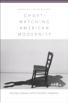 Ghost-watching American Modernity : Haunting, Landscape, and the Hemispheric Imagination, Hardback Book