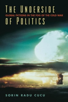 The Underside of Politics : Global Fictions in the Fog of the Cold War, Hardback Book
