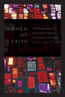 Women of Faith : The Chicago Sisters of Mercy and the Evolution of a Religious Community, Hardback Book